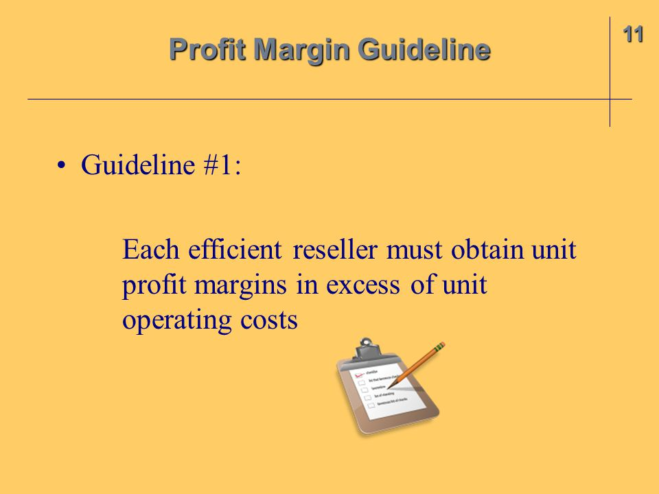 Guideline #1: Each efficient reseller must obtain unit profit margins in excess of unit operating costs 11 Profit Margin Guideline