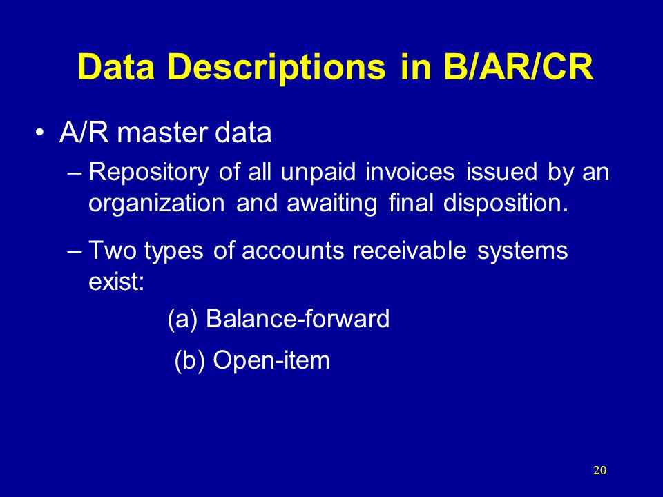 20 Data Descriptions in B/AR/CR A/R master data –Repository of all unpaid invoices issued by an organization and awaiting final disposition. –Two type