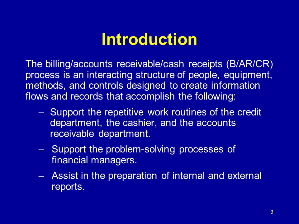 3 Introduction The billing/accounts receivable/cash receipts (B/AR/CR) process is an interacting structure of people, equipment, methods, and controls
