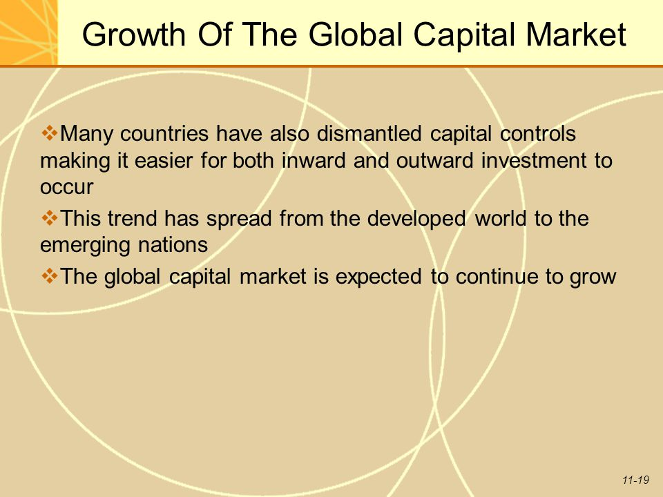 11-19 Growth Of The Global Capital Market  Many countries have also dismantled capital controls making it easier for both inward and outward investme