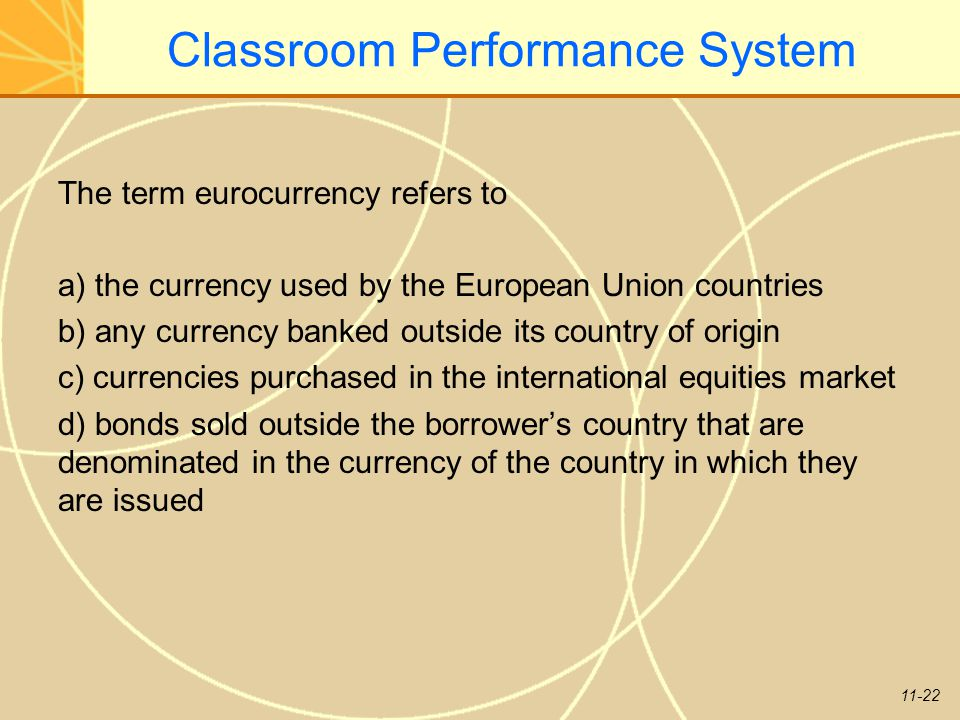 11-22 Classroom Performance System The term eurocurrency refers to a) the currency used by the European Union countries b) any currency banked outside