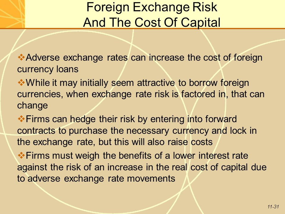11-31 Foreign Exchange Risk And The Cost Of Capital  Adverse exchange rates can increase the cost of foreign currency loans  While it may initially