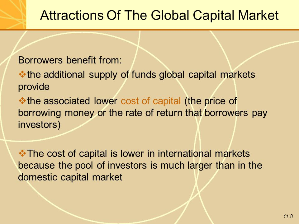 11-8 Attractions Of The Global Capital Market Borrowers benefit from:  the additional supply of funds global capital markets provide  the associated