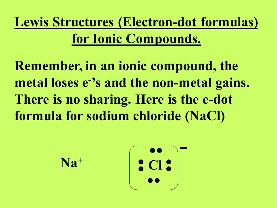 Lewis Structures (Electron-dot formulas) for Ionic Compounds. Remember, in an ionic compound, the metal loses e - 's and the non-metal gains. There is
