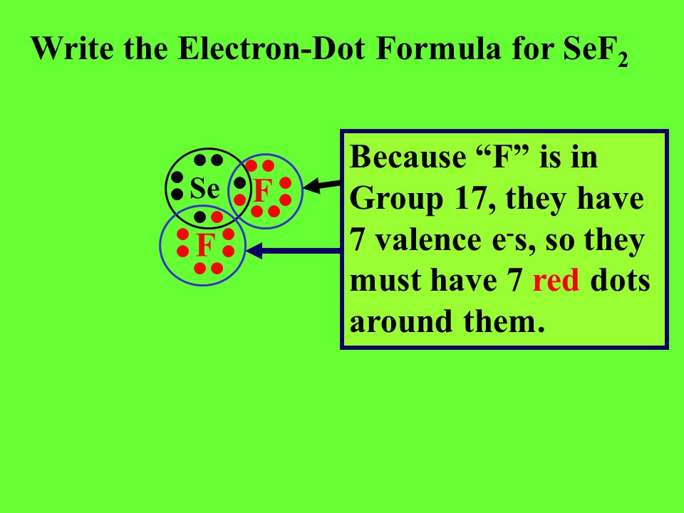 "Write the Electron-Dot Formula for SeF 2 Because ""F"" is in Group 17, they have 7 valence e - s, so they must have 7 red dots around them. Se F F"