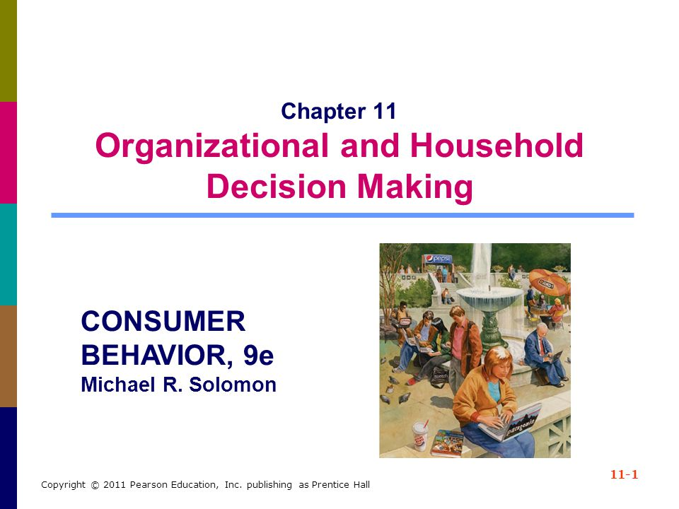 11-1 Copyright © 2011 Pearson Education, Inc. publishing as Prentice Hall Chapter 11 Organizational and Household Decision Making CONSUMER BEHAVIOR, 9
