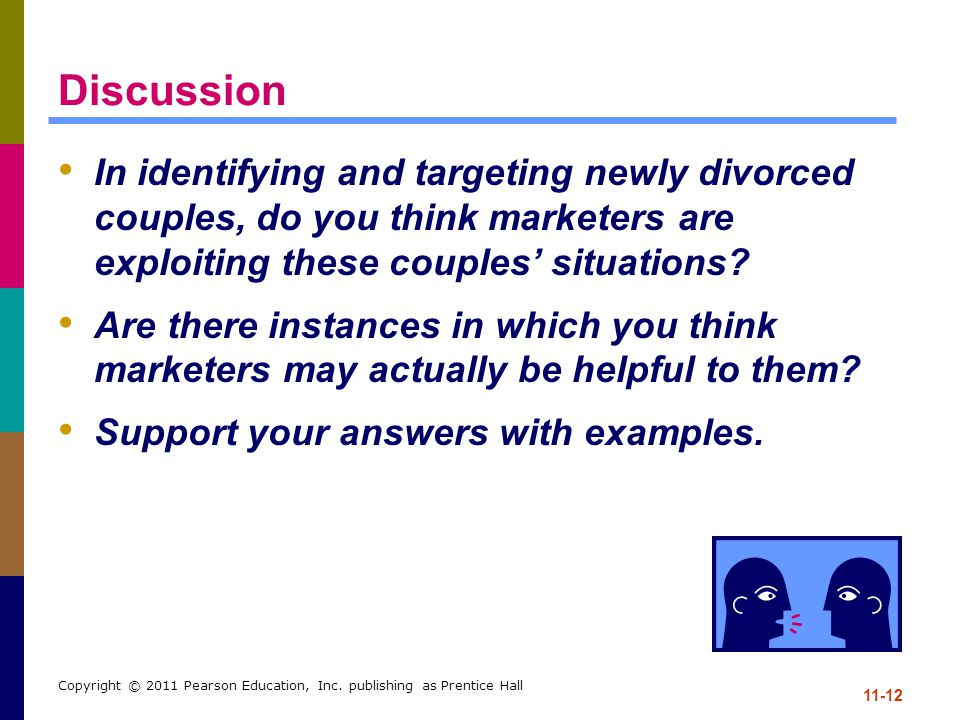 11-12 Copyright © 2011 Pearson Education, Inc. publishing as Prentice Hall Discussion In identifying and targeting newly divorced couples, do you thin