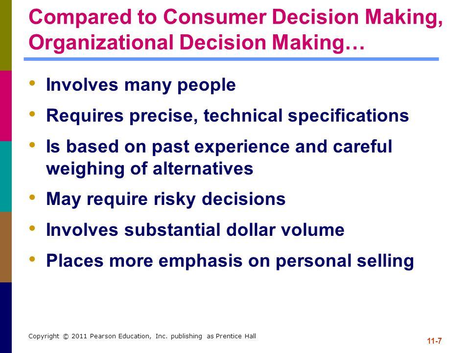 11-7 Copyright © 2011 Pearson Education, Inc. publishing as Prentice Hall Compared to Consumer Decision Making, Organizational Decision Making… Involv