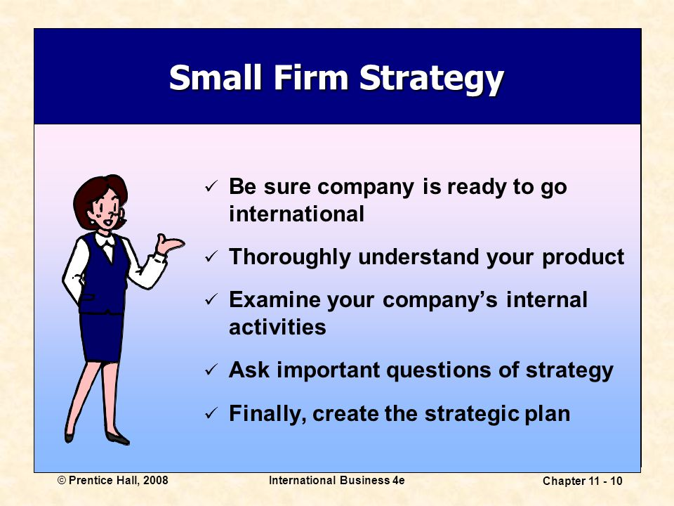 International Business 4e Chapter 11 - 10 © Prentice Hall, 2008 Small Firm Strategy Be sure company is ready to go international Thoroughly understand