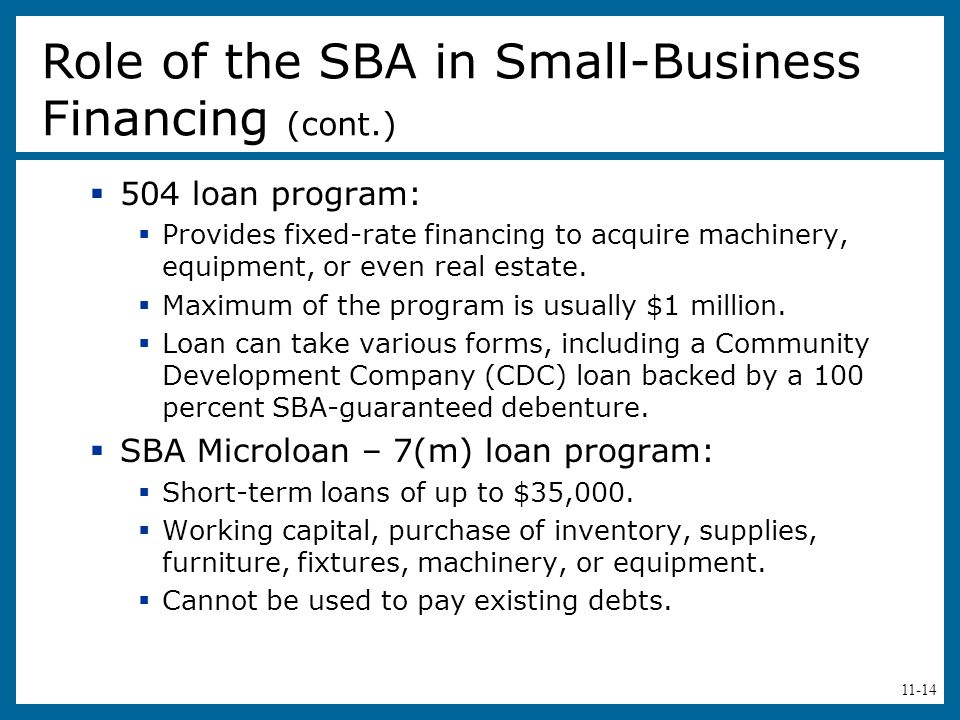 11-14  504 loan program:  Provides fixed-rate financing to acquire machinery, equipment, or even real estate.