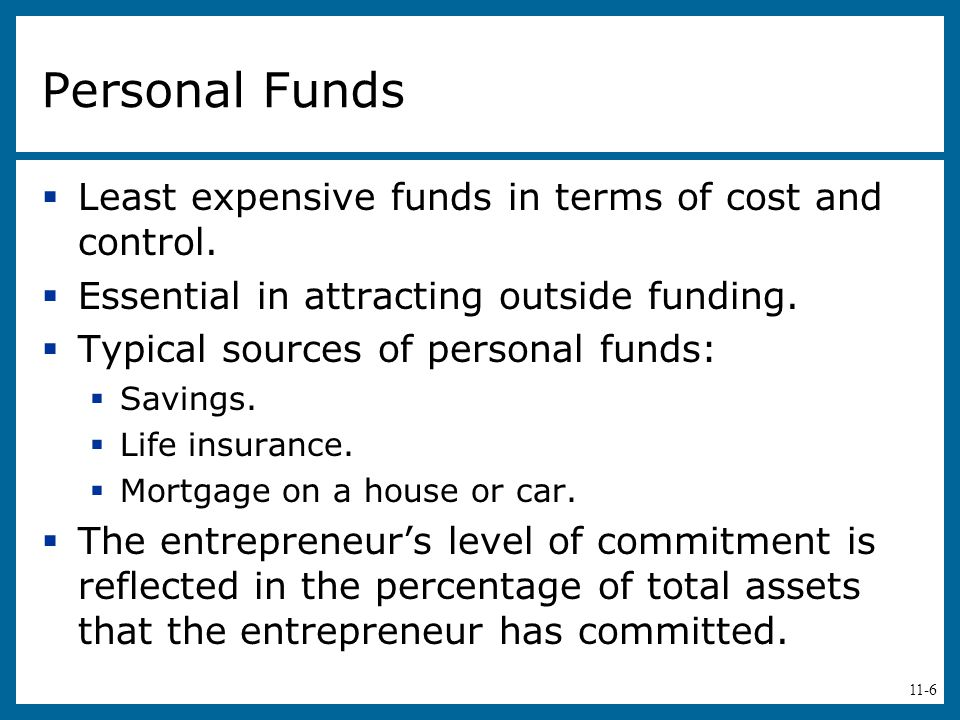 11-6 Personal Funds  Least expensive funds in terms of cost and control.  Essential in attracting outside funding.  Typical sources of personal fun