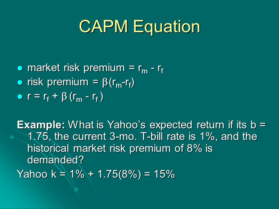 CAPM Equation market risk premium = r m - r f market risk premium = r m - r f risk premium =  (r m -r f ) risk premium =  (r m -r f ) r = r f +  (r m - r f ) r = r f +  (r m - r f ) Example: What is Yahoo's expected return if its b = 1.75, the current 3-mo.