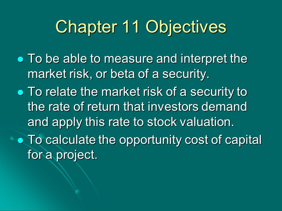 Chapter 11 Objectives To be able to measure and interpret the market risk, or beta of a security.