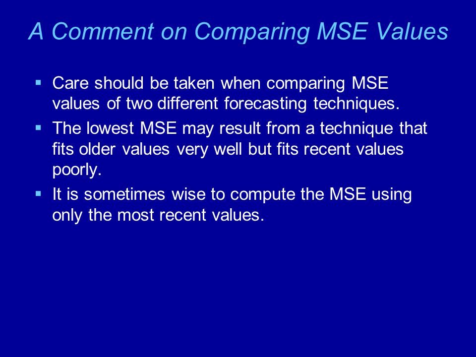 A Comment on Comparing MSE Values  Care should be taken when comparing MSE values of two different forecasting techniques.  The lowest MSE may resul