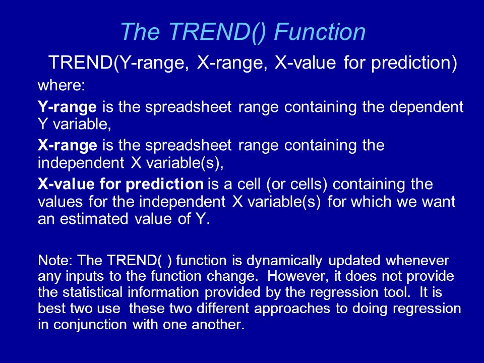 The TREND() Function TREND(Y-range, X-range, X-value for prediction) where: Y-range is the spreadsheet range containing the dependent Y variable, X-ra
