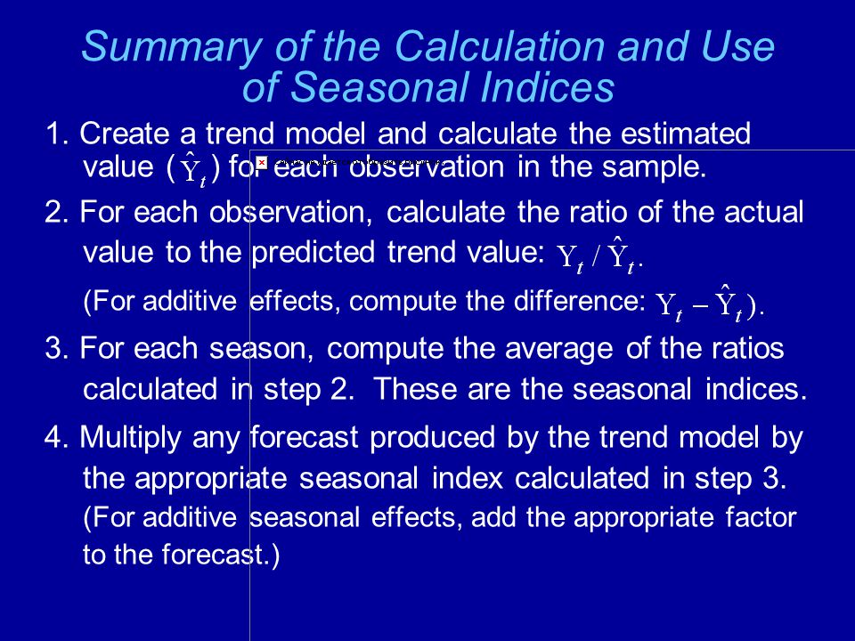 Summary of the Calculation and Use of Seasonal Indices 1. Create a trend model and calculate the estimated value ( ) for each observation in the sampl