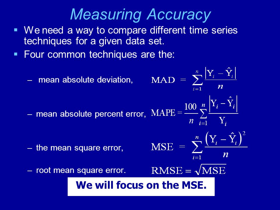 Measuring Accuracy  We need a way to compare different time series techniques for a given data set.  Four common techniques are the: – mean absolute