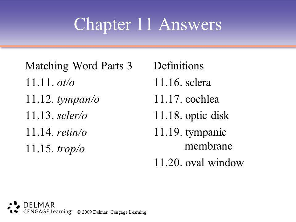 © 2009 Delmar, Cengage Learning Chapter 11 Answers Matching Word Parts 3 11.11. ot/o 11.12. tympan/o 11.13. scler/o 11.14. retin/o 11.15. trop/o Defin