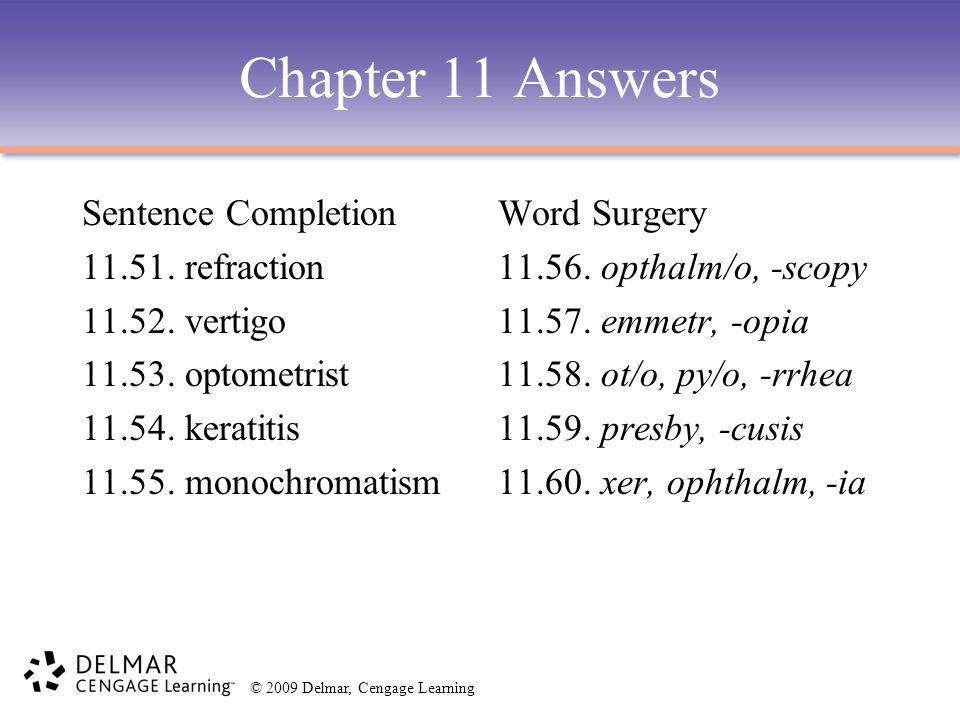 © 2009 Delmar, Cengage Learning Chapter 11 Answers Sentence Completion 11.51. refraction 11.52. vertigo 11.53. optometrist 11.54. keratitis 11.55. mon