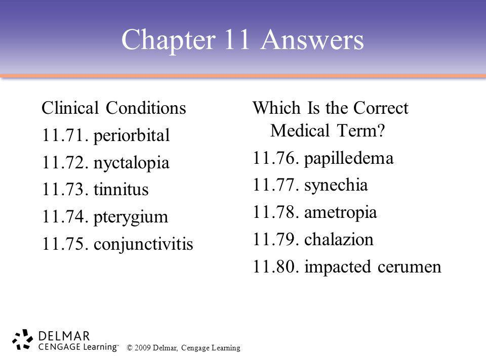 © 2009 Delmar, Cengage Learning Chapter 11 Answers Clinical Conditions 11.71. periorbital 11.72. nyctalopia 11.73. tinnitus 11.74. pterygium 11.75. co