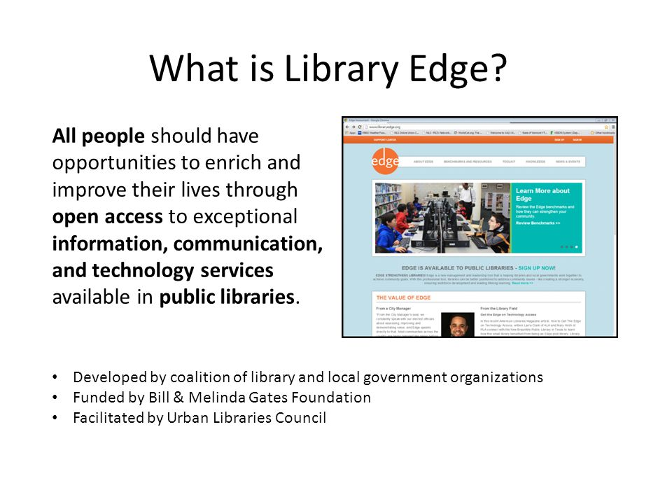 Library Edge Benchmarks 11 benchmarks against which libraries measure their own public access technology services Community Value Engaging the Community Organizational Management Making sure you have the infrastructure to carry out the mission