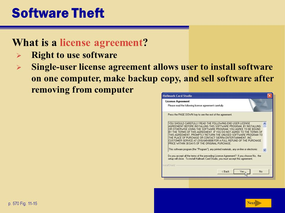 Software Theft What is a license agreement? p. 570 Fig. 11-15 Next  Right to use software  Single-user license agreement allows user to install soft