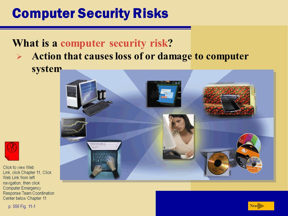 Computer Security Risks What is a computer security risk? p. 556 Fig. 11-1 Next  Action that causes loss of or damage to computer system Click to vie