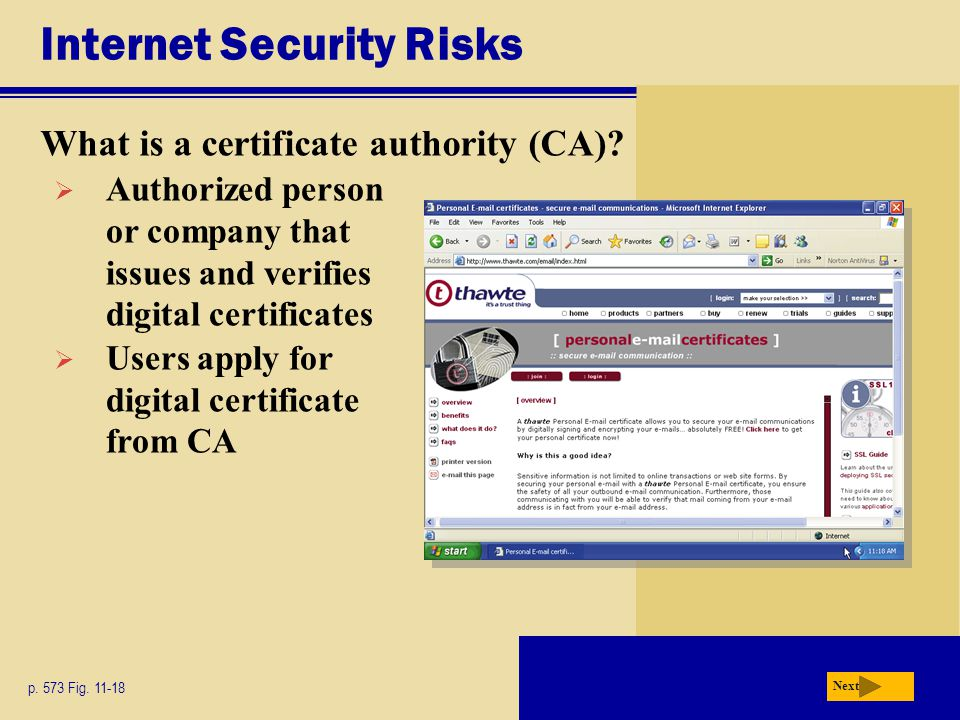 Internet Security Risks What is a certificate authority (CA)? p. 573 Fig. 11-18 Next  Authorized person or company that issues and verifies digital c