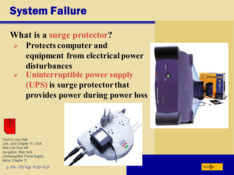 System Failure What is a surge protector? p. 574 - 575 Figs. 11-20–11-21 Next  Protects computer and equipment from electrical power disturbances  U