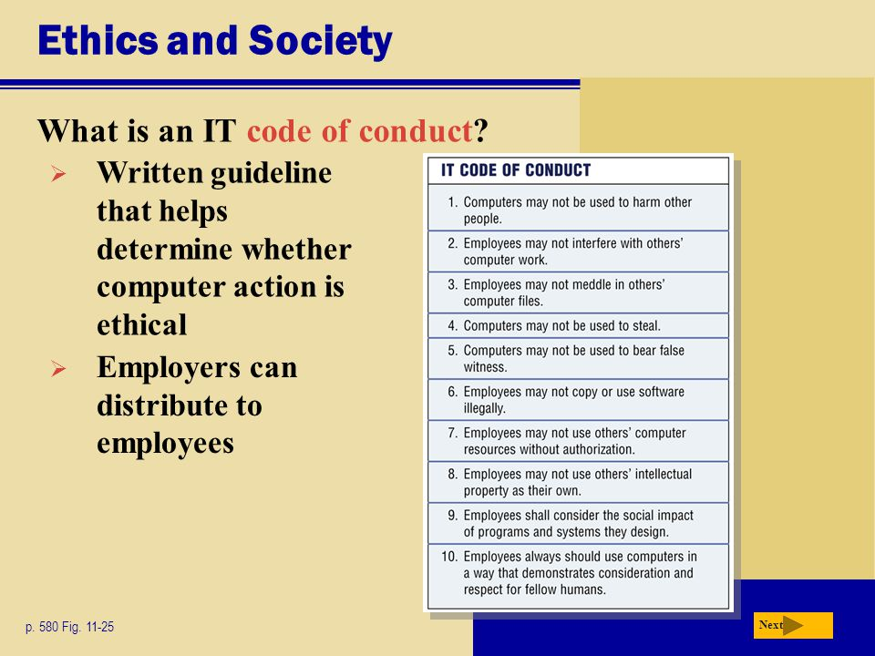 Ethics and Society What is an IT code of conduct? p. 580 Fig. 11-25 Next  Written guideline that helps determine whether computer action is ethical 