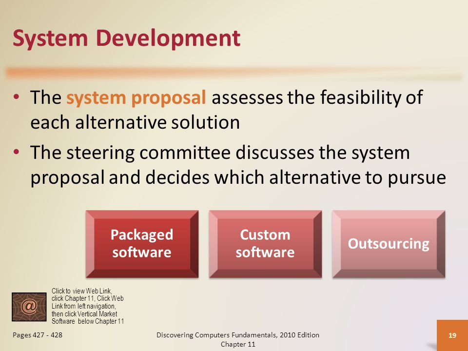 System Development The system proposal assesses the feasibility of each alternative solution The steering committee discusses the system proposal and decides which alternative to pursue Discovering Computers Fundamentals, 2010 Edition Chapter 11 19 Pages 427 - 428 Packaged software Custom software Outsourcing Click to view Web Link, click Chapter 11, Click Web Link from left navigation, then click Vertical Market Software below Chapter 11