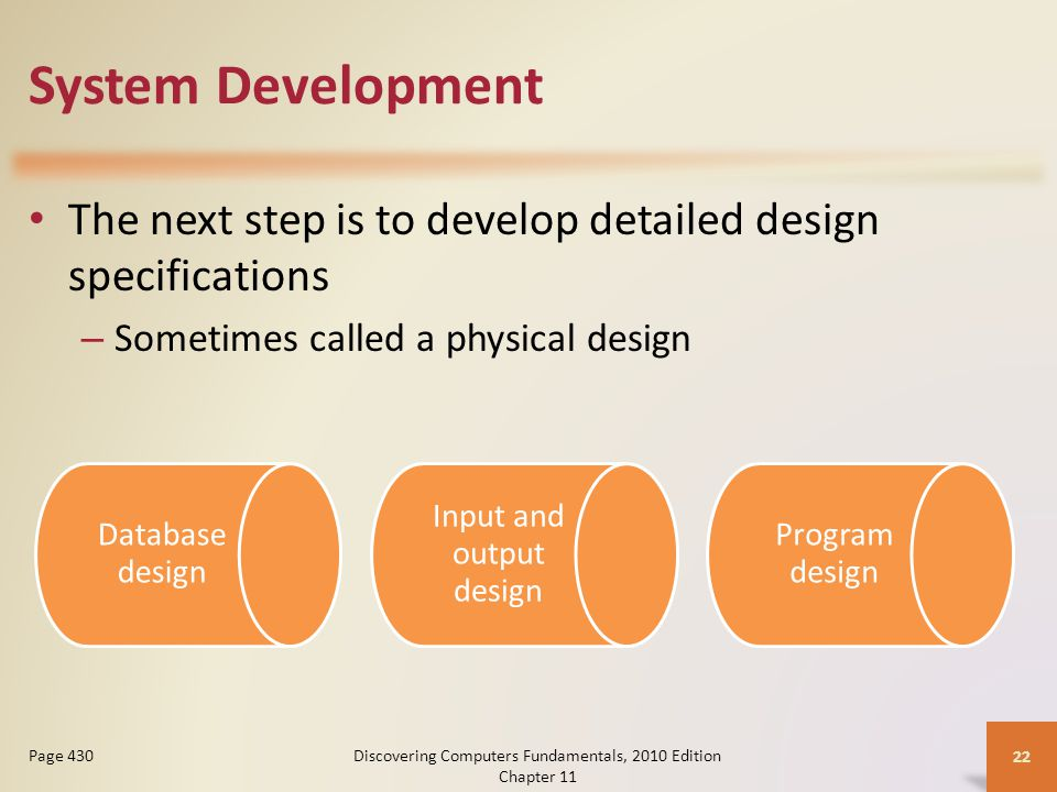 System Development The next step is to develop detailed design specifications – Sometimes called a physical design Discovering Computers Fundamentals, 2010 Edition Chapter 11 22 Page 430 Database design Input and output design Program design