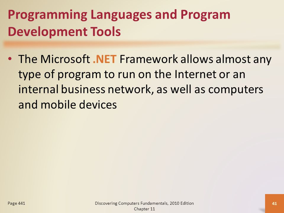 Programming Languages and Program Development Tools The Microsoft.NET Framework allows almost any type of program to run on the Internet or an internal business network, as well as computers and mobile devices Discovering Computers Fundamentals, 2010 Edition Chapter 11 41 Page 441