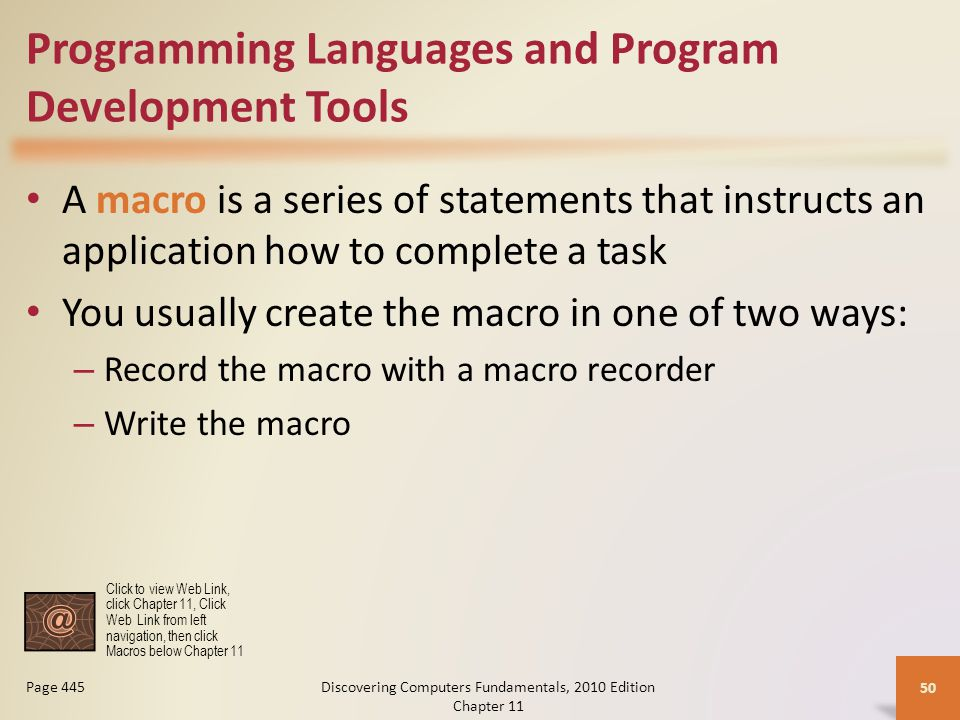 Programming Languages and Program Development Tools A macro is a series of statements that instructs an application how to complete a task You usually create the macro in one of two ways: – Record the macro with a macro recorder – Write the macro Discovering Computers Fundamentals, 2010 Edition Chapter 11 50 Page 445 Click to view Web Link, click Chapter 11, Click Web Link from left navigation, then click Macros below Chapter 11
