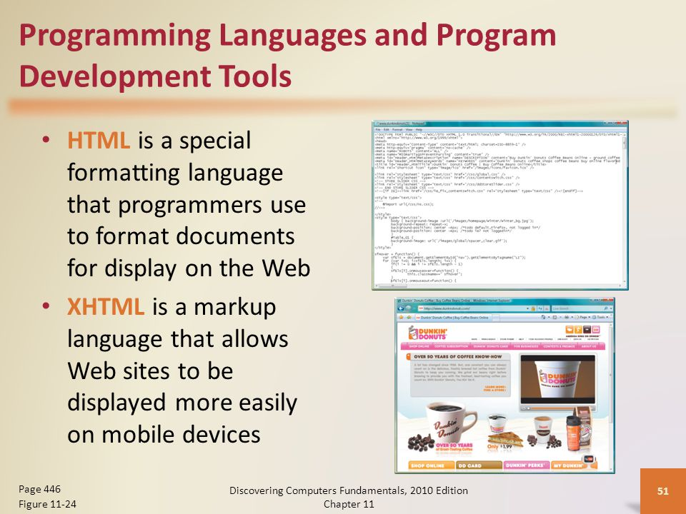 Programming Languages and Program Development Tools HTML is a special formatting language that programmers use to format documents for display on the Web XHTML is a markup language that allows Web sites to be displayed more easily on mobile devices Discovering Computers Fundamentals, 2010 Edition Chapter 11 51 Page 446 Figure 11-24