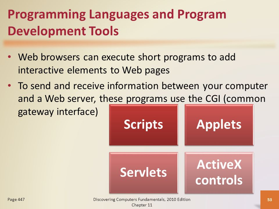 Programming Languages and Program Development Tools Web browsers can execute short programs to add interactive elements to Web pages To send and receive information between your computer and a Web server, these programs use the CGI (common gateway interface) Discovering Computers Fundamentals, 2010 Edition Chapter 11 53 Page 447 ScriptsApplets Servlets ActiveX controls