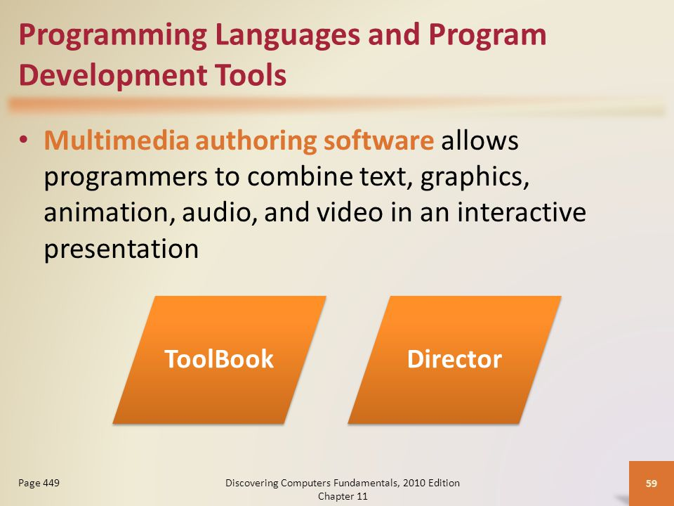 Programming Languages and Program Development Tools Multimedia authoring software allows programmers to combine text, graphics, animation, audio, and video in an interactive presentation Discovering Computers Fundamentals, 2010 Edition Chapter 11 59 Page 449 ToolBookDirector