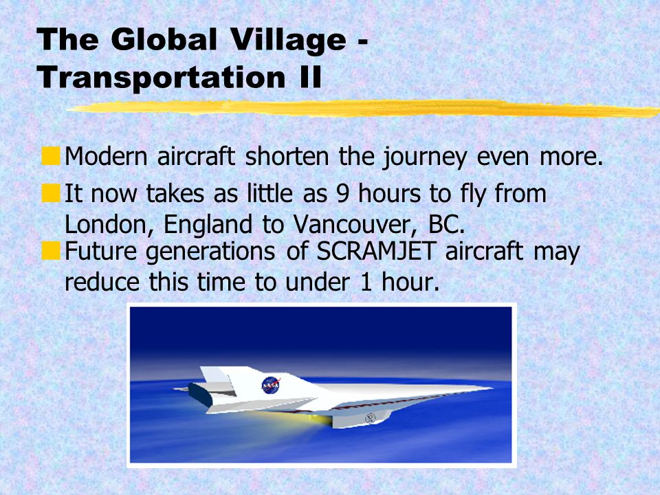 The Global Village - Transportation Transportation on land, sea and air have been revolutionized during the last century or two.