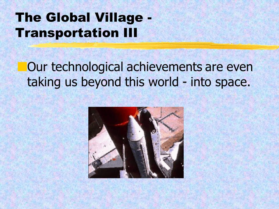 The Global Village - Transportation III Our technological achievements are even taking us beyond this world - into space.