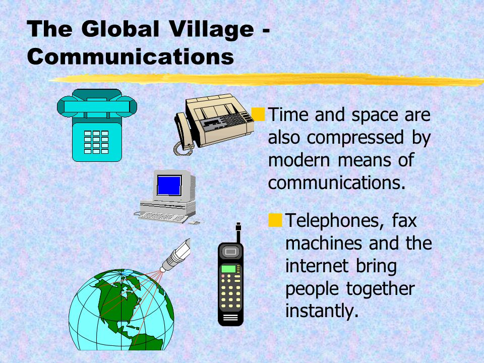 The Global Village - Communications Time and space are also compressed by modern means of communications.