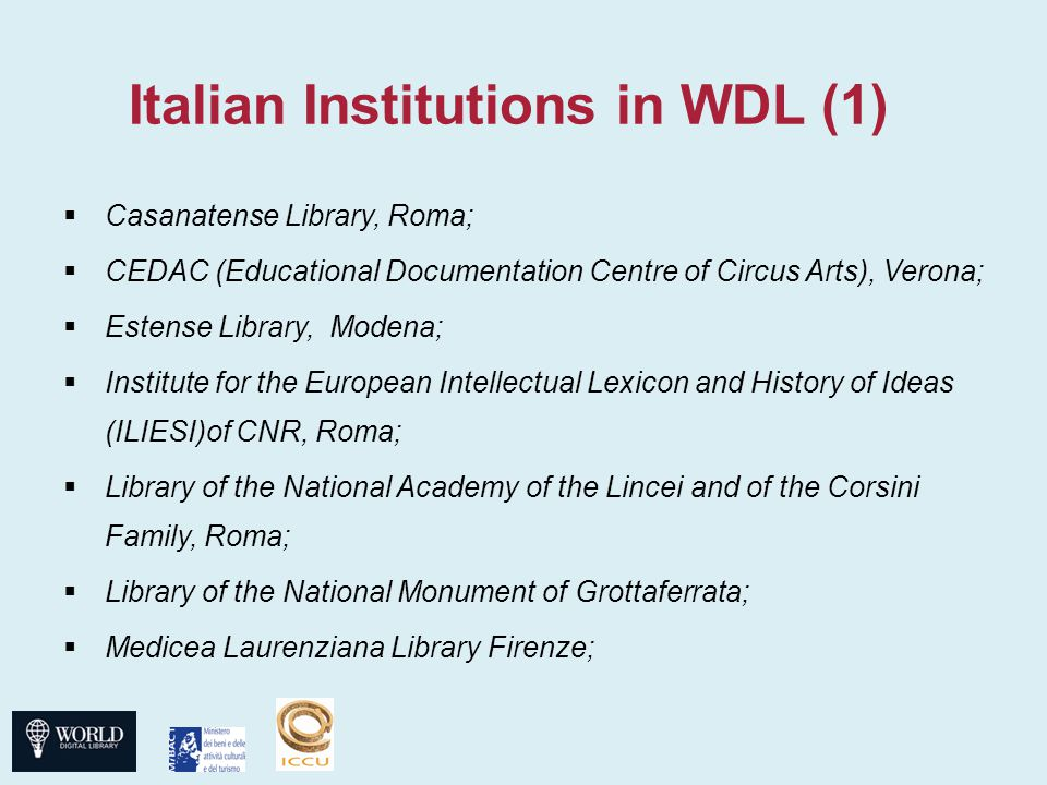 Italian Institutions in WDL (2)  Municipal Library Intronati, Siena;  National Central Library of Firenze;  National Library, Napoli;  Riccardiana Library, Firenze;  University Library Alessandrina Roma;  University Library, Napoli;  University Library, Padova;  University Library, Sassari 15 Libraries and cultural Institutions have provided 54 digital works
