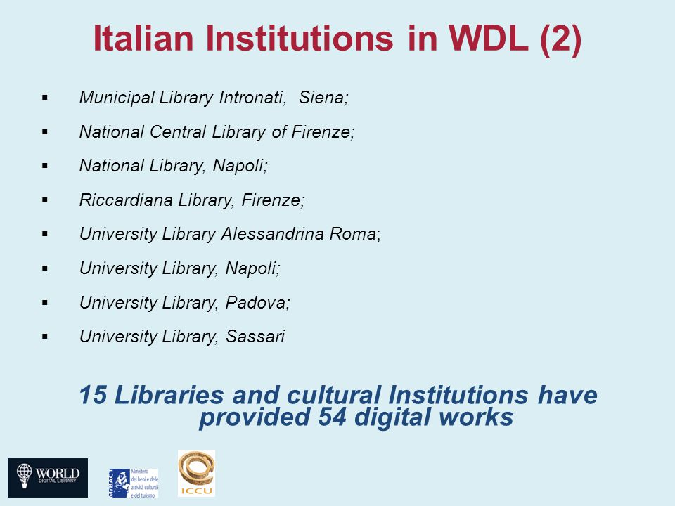 Italian Institutions in WDL (2)  Municipal Library Intronati, Siena;  National Central Library of Firenze;  National Library, Napoli;  Riccardiana Library, Firenze;  University Library Alessandrina Roma;  University Library, Napoli;  University Library, Padova;  University Library, Sassari 15 Libraries and cultural Institutions have provided 54 digital works