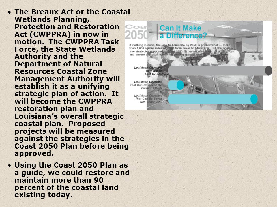 The Breaux Act or the Coastal Wetlands Planning, Protection and Restoration Act (CWPPRA) in now in motion. The CWPPRA Task Force, the State Wetlands A