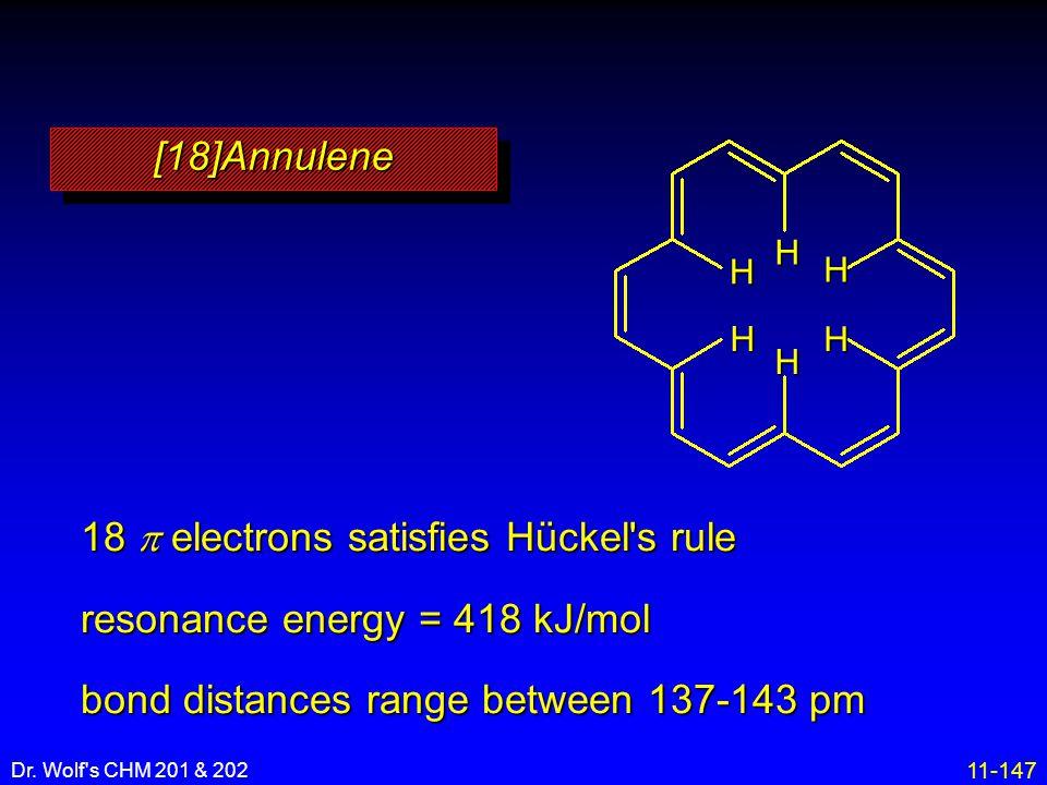 11-147 Dr. Wolf's CHM 201 & 202 18  electrons satisfies Hückel's rule resonance energy = 418 kJ/mol bond distances range between 137-143 pm [18]Annul