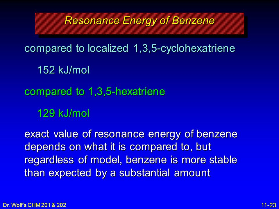 11-23 Dr. Wolf's CHM 201 & 202 compared to localized 1,3,5-cyclohexatriene 152 kJ/mol compared to 1,3,5-hexatriene 129 kJ/mol exact value of resonance