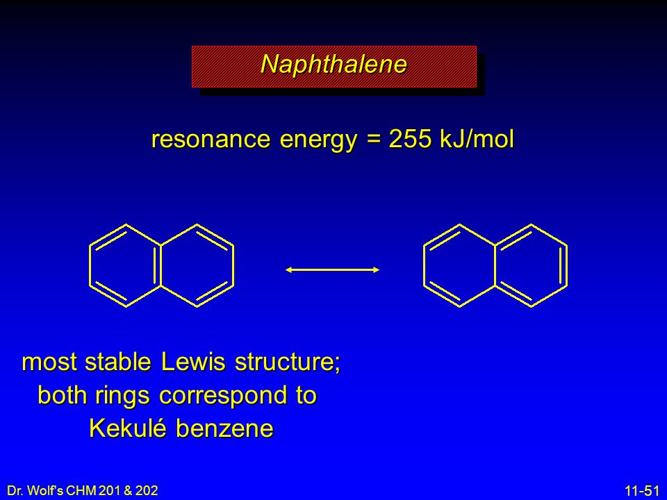 11-51 Dr. Wolf's CHM 201 & 202 resonance energy = 255 kJ/mol most stable Lewis structure; both rings correspond to Kekulé benzene NaphthaleneNaphthale