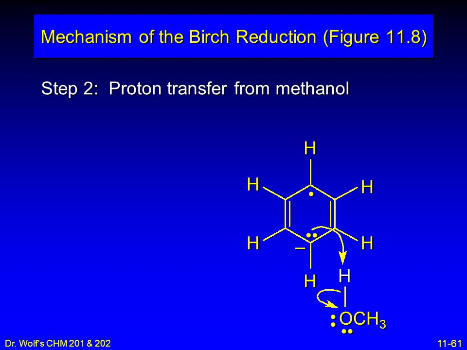 11-61 Dr. Wolf's CHM 201 & 202 Step 2: Proton transfer from methanol Mechanism of the Birch Reduction (Figure 11.8) H H H H H H – OCH 3 H