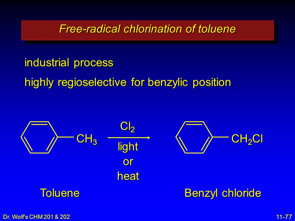 11-77 Dr. Wolf's CHM 201 & 202 industrial process highly regioselective for benzylic position CH 3 Free-radical chlorination of toluene Cl 2 light or