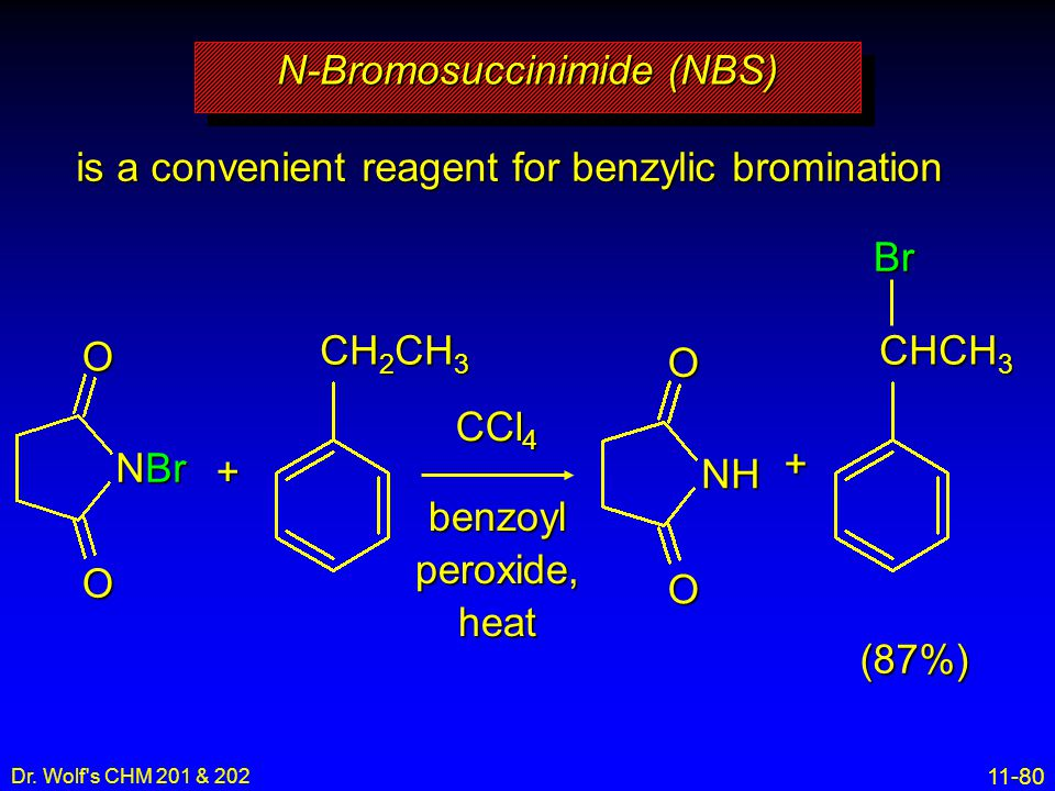 11-80 Dr. Wolf's CHM 201 & 202 is a convenient reagent for benzylic bromination N-Bromosuccinimide (NBS) CCl 4 benzoylperoxide,heat CH 2 CH 3 + NBr OO