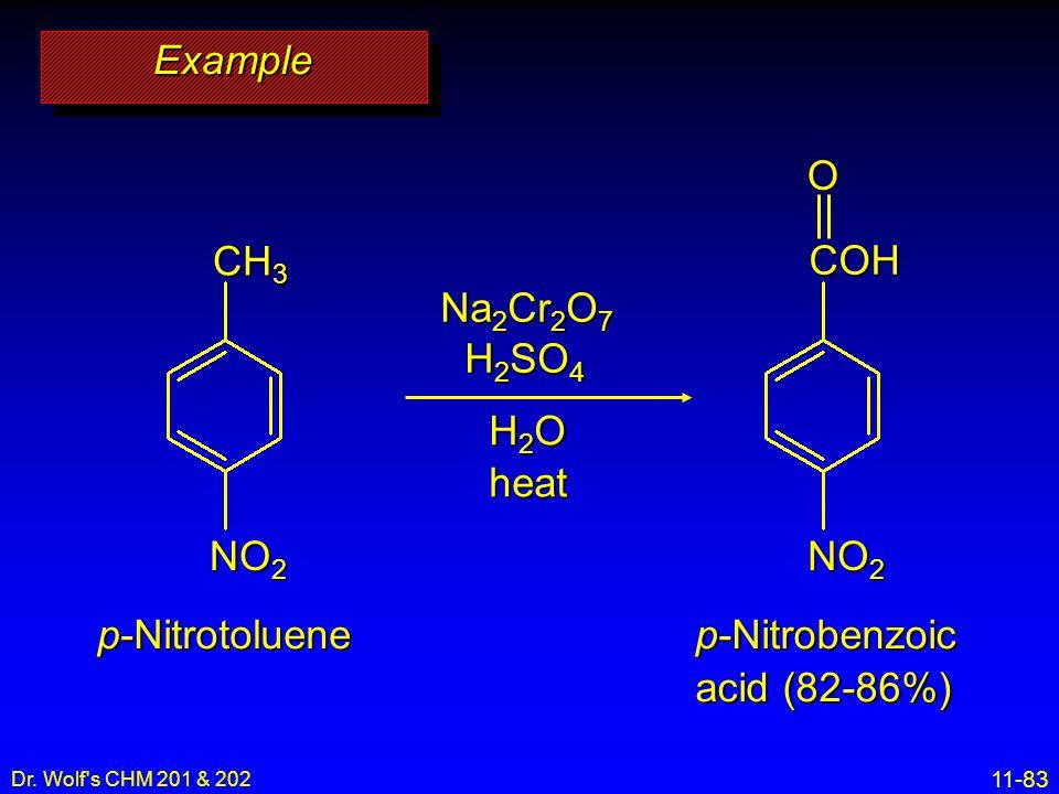 11-83 Dr. Wolf's CHM 201 & 202 ExampleExample Na 2 Cr 2 O 7 H 2 SO 4 H2OH2OH2OH2Oheat COHO CH 3 NO 2 p-Nitrotoluene NO 2 p-Nitrobenzoic acid (82-86%)